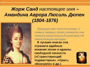 Жорж Санд настоящее имя – Амандина Аврора Люсиль Дюпен (1804-1876) Французска