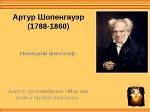 Артур Шопенгауэр (1788-1860) Немецкий философ. Автор произведения «Мир как во
