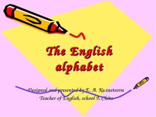 The English alphabet Designed and presented by E. A. Kuznetsova Teacher of En