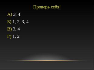 Проверь себя! А) 3, 4 Б) 1, 2, 3, 4 В) 3, 4 Г) 1, 2