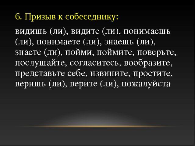 6. Призыв к собеседнику: видишь (ли), видите (ли), понимаешь (ли), понимаете...