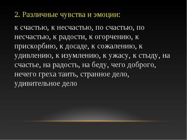 2. Различные чувства и эмоции: к счастью, к несчастью, по счастью, по несчаст...