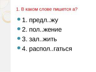 1. В каком слове пишется а? 1. предл..жу 2. пол..жение 3. зал..жить 4. распол