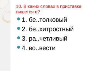 10. В каких словах в приставке пишется с? 1. бе..толковый 2. бе..хитростный 3