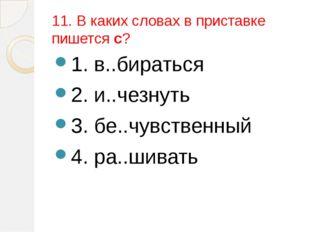 11. В каких словах в приставке пишется с? 1. в..бираться 2. и..чезнуть 3. бе.