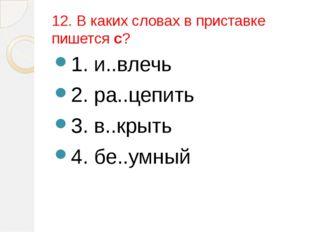 12. В каких словах в приставке пишется с? 1. и..влечь 2. ра..цепить 3. в..кры