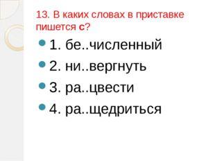 13. В каких словах в приставке пишется с? 1. бе..численный 2. ни..вергнуть 3.