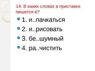 14. В каких словах в приставке пишется с? 1. и..пачкаться 2. и..рисовать 3. б