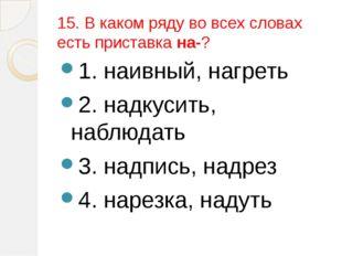 15. В каком ряду во всех словах есть приставка на-? 1. наивный, нагреть 2. на