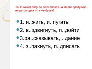 16. В каком ряду во всех словах на месте пропусков пишется одна и та же буква