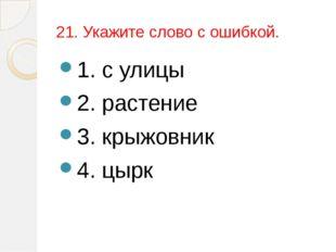 21. Укажите слово с ошибкой. 1. с улицы 2. растение 3. крыжовник 4. цырк
