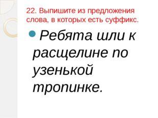 22. Выпишите из предложения слова, в которых есть суффикс. Ребята шли к расще