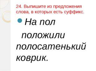 24. Выпишите из предложения слова, в которых есть суффикс. На пол положили по