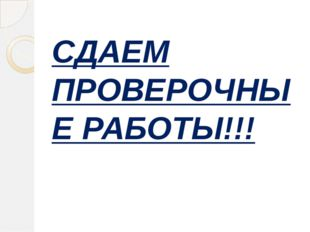 СДАЕМ ПРОВЕРОЧНЫЕ РАБОТЫ!!!