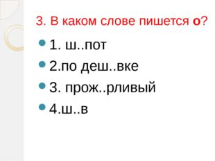 3. В каком слове пишется о? 1. ш..пот 2.по деш..вке 3. прож..рливый 4.ш..в