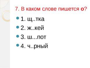 7. В каком слове пишется о? 1. щ..тка 2. ж..кей 3. ш...пот 4. ч..рный