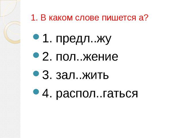1. В каком слове пишется а? 1. предл..жу 2. пол..жение 3. зал..жить 4. распол...