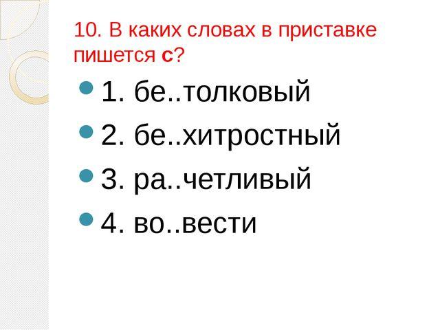 10. В каких словах в приставке пишется с? 1. бе..толковый 2. бе..хитростный 3...