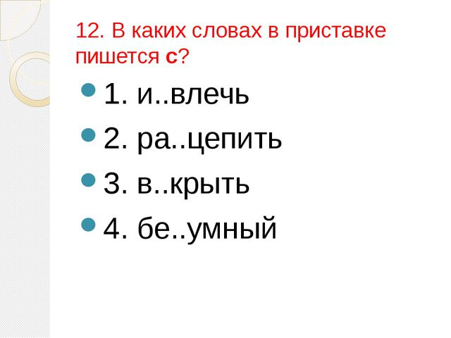 12. В каких словах в приставке пишется с? 1. и..влечь 2. ра..цепить 3. в..кры...