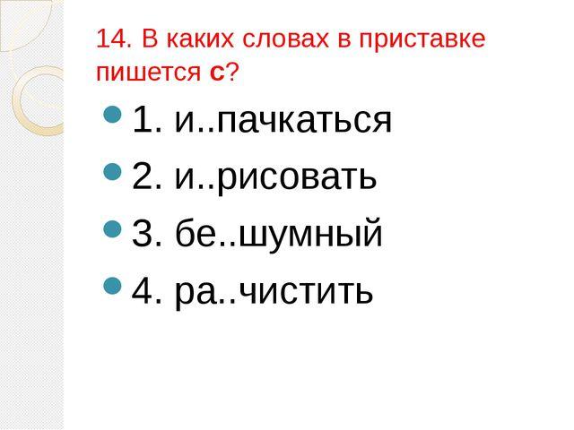 14. В каких словах в приставке пишется с? 1. и..пачкаться 2. и..рисовать 3. б...