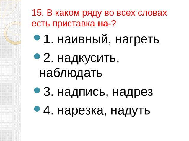15. В каком ряду во всех словах есть приставка на-? 1. наивный, нагреть 2. на...