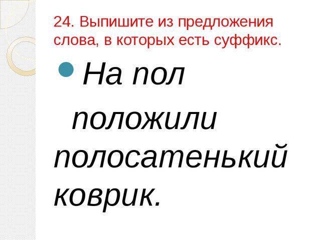 24. Выпишите из предложения слова, в которых есть суффикс. На пол положили по...