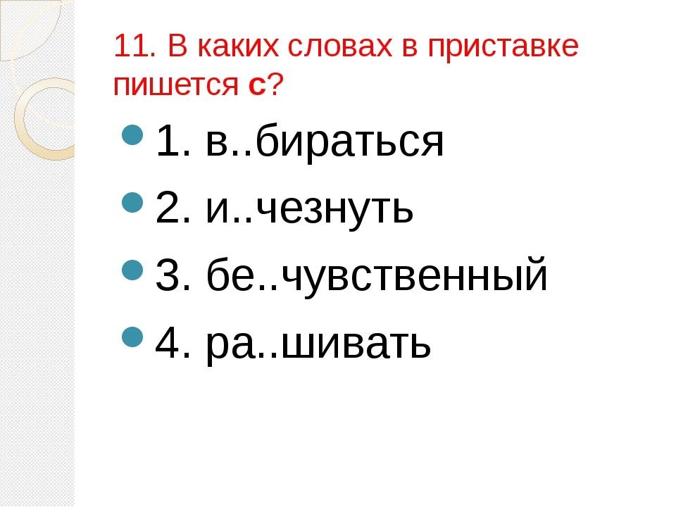 11. В каких словах в приставке пишется с? 1. в..бираться 2. и..чезнуть 3. бе....