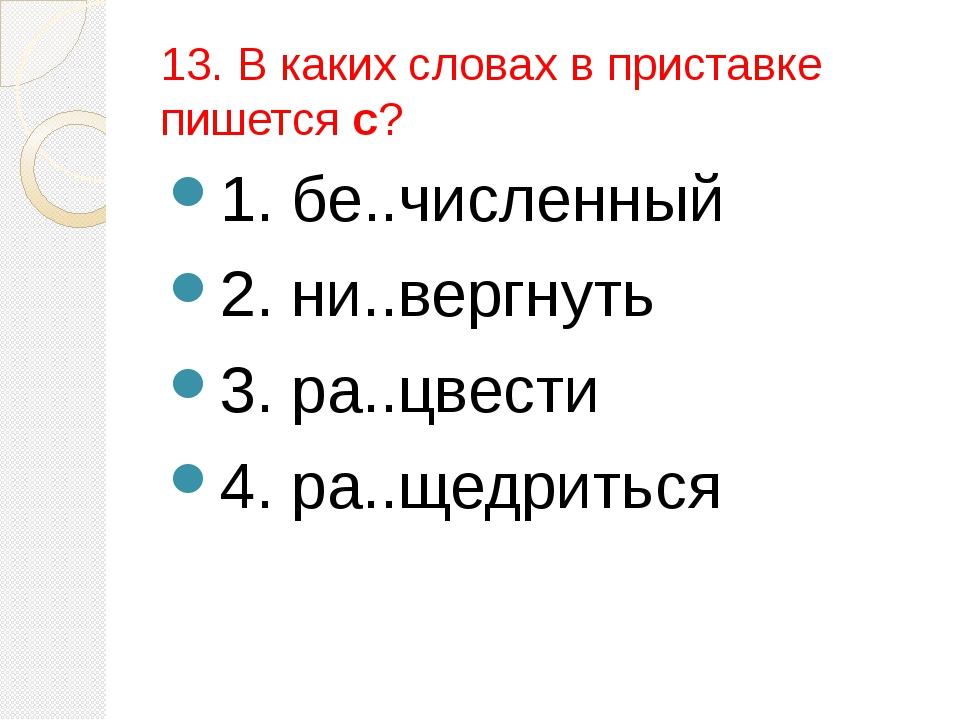 13. В каких словах в приставке пишется с? 1. бе..численный 2. ни..вергнуть 3....
