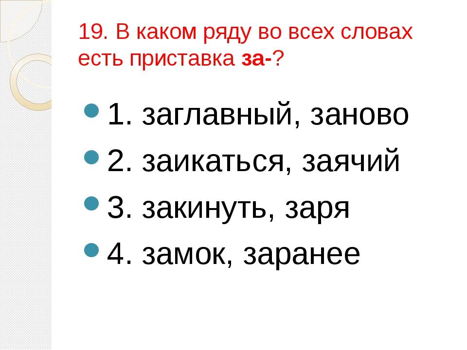 19. В каком ряду во всех словах есть приставка за-? 1. заглавный, заново 2. з...