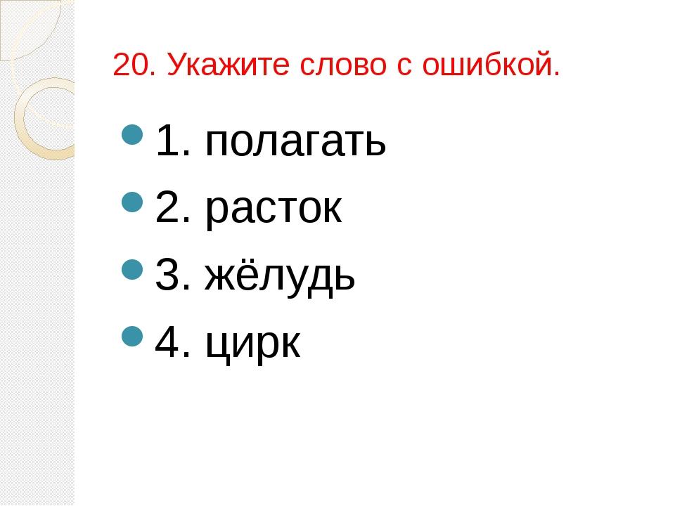 20. Укажите слово с ошибкой. 1. полагать 2. расток 3. жёлудь 4. цирк