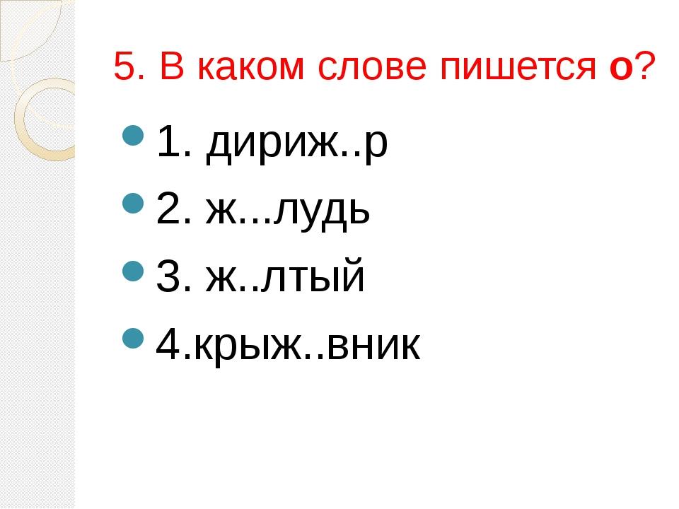 5. В каком слове пишется о? 1. дириж..р 2. ж...лудь 3. ж..лтый 4.крыж..вник