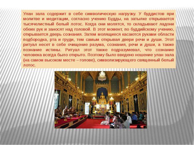 Улан зала содержит в себе символическую нагрузку. У буддистов при молитве и м...