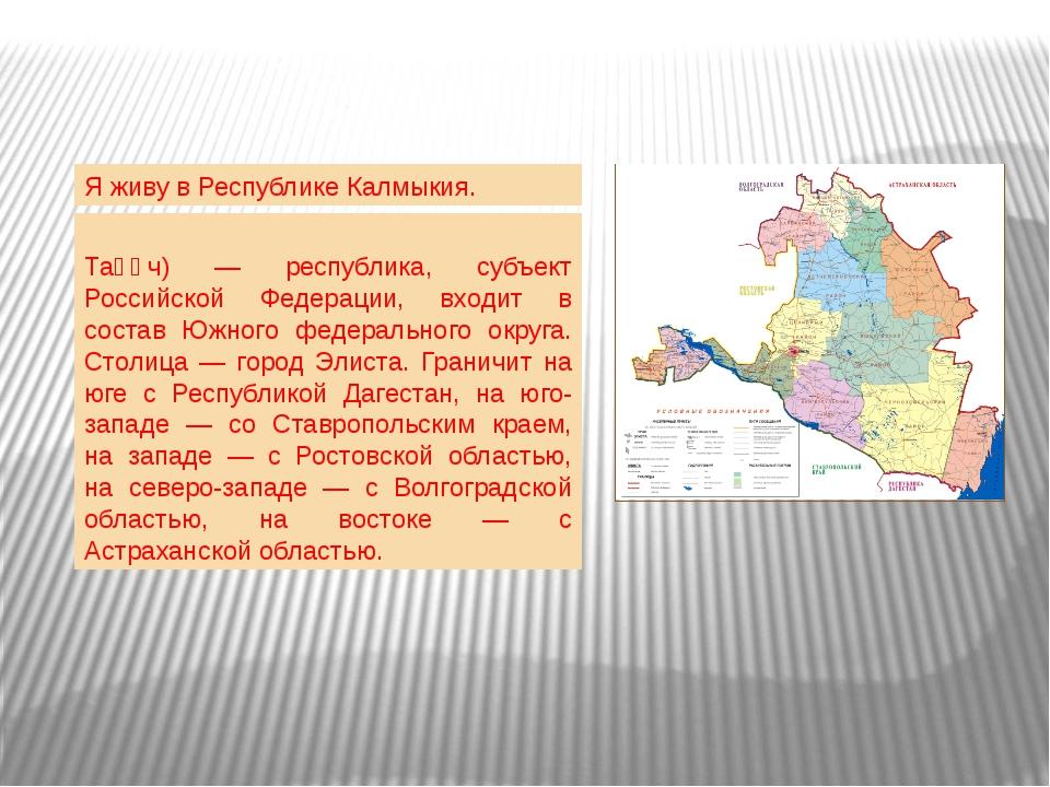 Я живу в Республике Калмыкия. Респу́блика Калмы́кия (калм. Хальмг Таңһч) — ре...