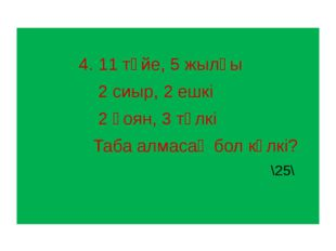 4. 11 түйе, 5 жылқы 2 сиыр, 2 ешкі 2 қоян, 3 түлкі Таба алмасаң бол күлкі? \