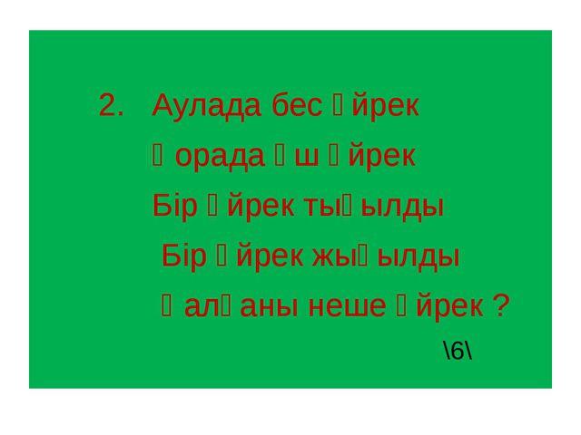 2. Аулада бес үйрек Қорада үш үйрек Бір үйрек тығылды Бір үйрек жығылды Қалғ...
