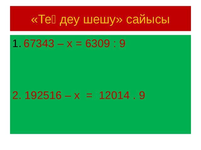 «Теңдеу шешу» сайысы 67343 – х = 6309 : 9 2. 192516 – х = 12014 . 9