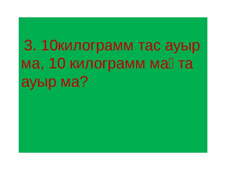 3. 10килограмм тас ауыр ма, 10 килограмм мақта ауыр ма?