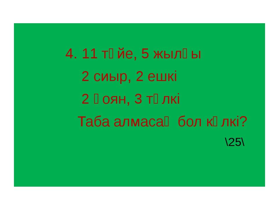 4. 11 түйе, 5 жылқы 2 сиыр, 2 ешкі 2 қоян, 3 түлкі Таба алмасаң бол күлкі? \...