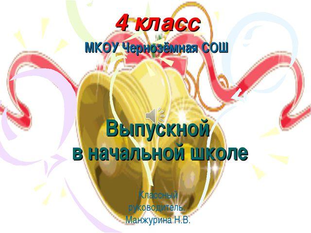 Классный руководитель: Манжурина Н.В. Выпускной в начальной школе 4 класс МКО...
