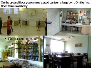 On the ground floor you can see a good canteen a large gym. On the first floo