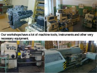 Our workshops have a lot of machine-tools, instruments and other very necessa