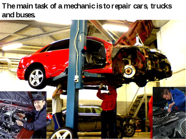 The main task of a mechanic is to repair cars, trucks and buses.