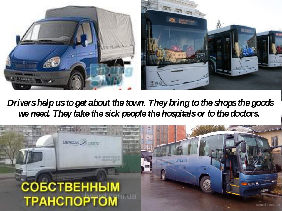 Drivers help us to get about the town. They bring to the shops the goods we n...