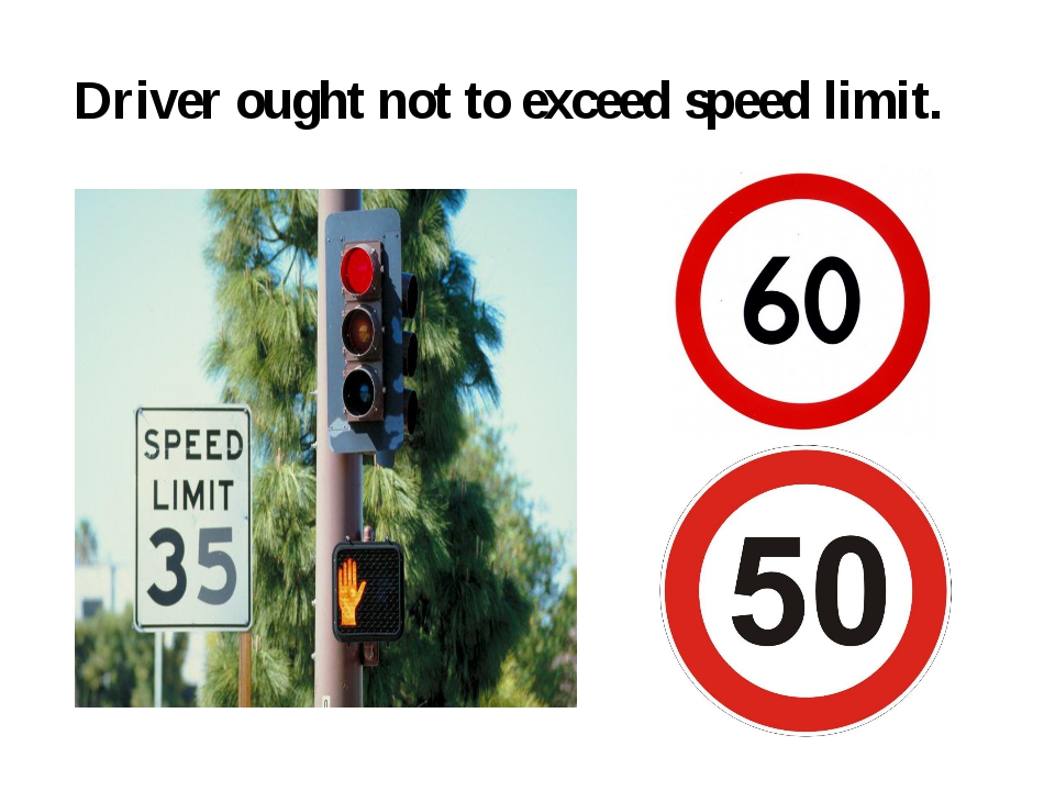 Driver ought not to exceed speed limit.