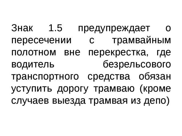 Знак 1.5 предупреждает о пересечении с трамвайным полотном вне перекрестка, г...