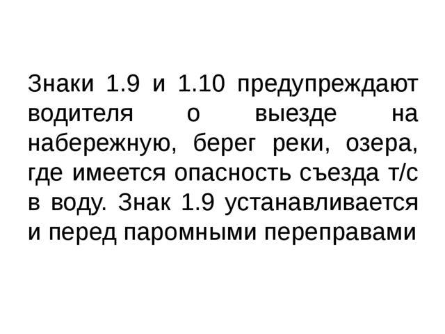 Знаки 1.9 и 1.10 предупреждают водителя о выезде на набережную, берег реки, о...