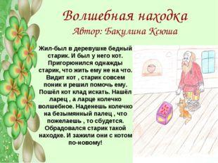 Волшебная находка Автор: Бакулина Ксюша Жил-был в деревушке бедный старик. И