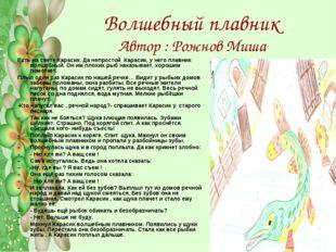 Волшебный плавник Автор : Рожнов Миша Есть на свете Карасик. Да непростой Кар