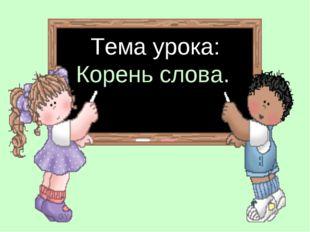 Тема урока: Корень слова.