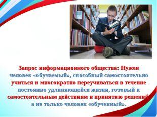 * Запрос информационного общества: Нужен человек «обучаемый», способный самос